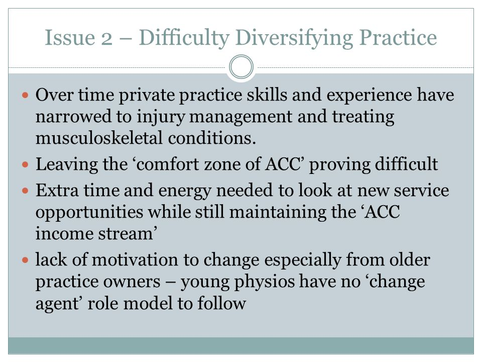 Issue 2 – Difficulty Diversifying Practice Over time private practice skills and experience have narrowed to injury management and treating musculoskeletal conditions.
