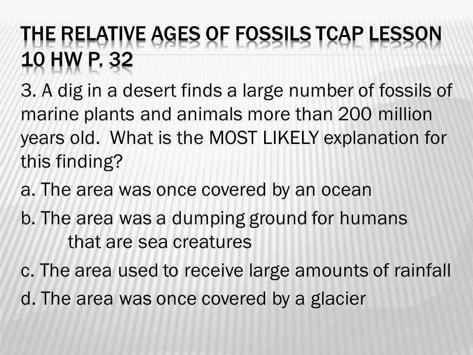 3. A dig in a desert finds a large number of fossils of marine plants and animals more than 200 million years old. What is the MOST LIKELY explanation