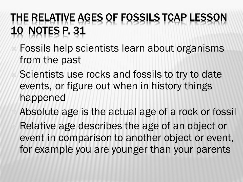  Fossils help scientists learn about organisms from the past  Scientists use rocks and fossils to try to date events, or figure out when in history things happened  Absolute age is the actual age of a rock or fossil  Relative age describes the age of an object or event in comparison to another object or event, for example you are younger than your parents