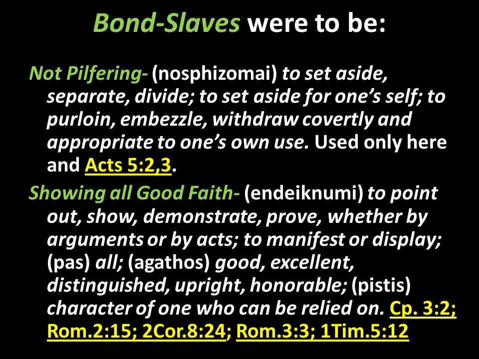 Bond-Slaves were to be: Not Pilfering- (nosphizomai) to set aside, separate, divide; to set aside for one's self; to purloin, embezzle, withdraw covertly and appropriate to one's own use.