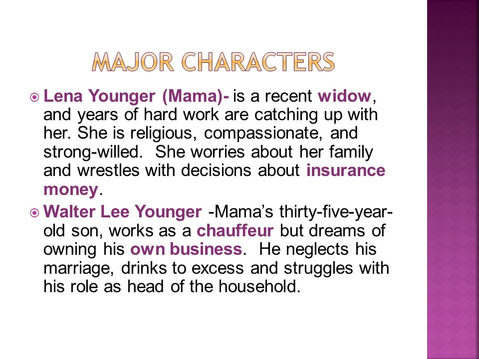  Lena Younger (Mama)- is a recent widow, and years of hard work are catching up with her.