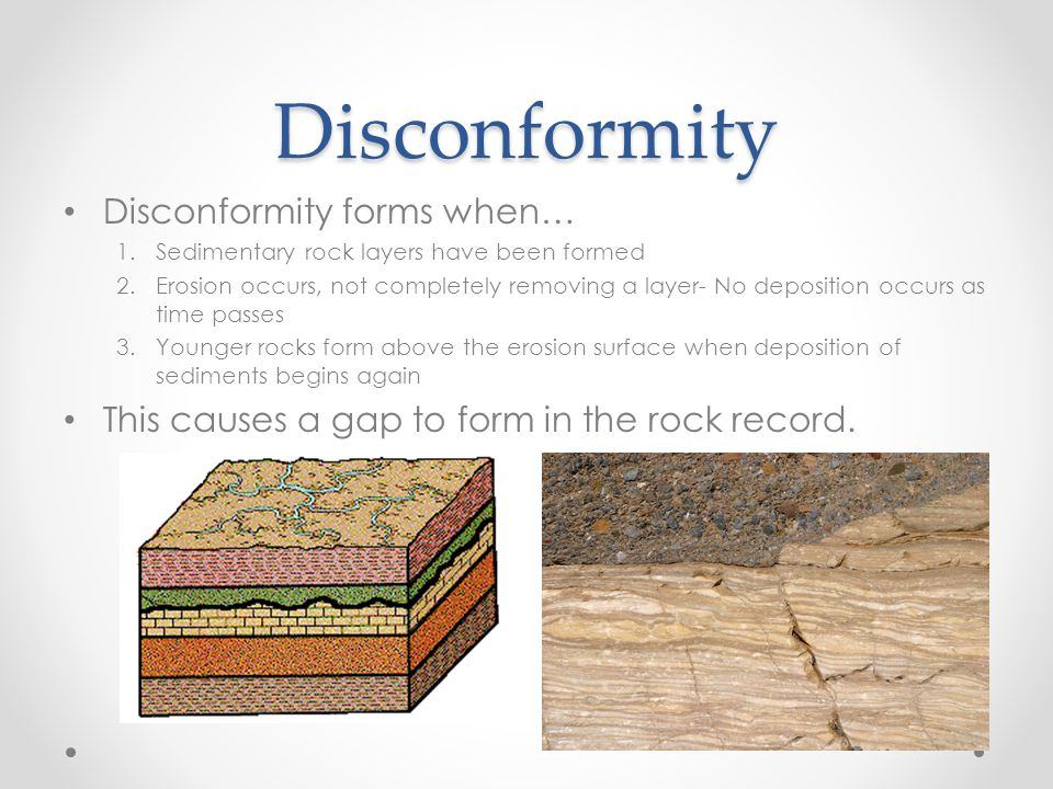 Disconformity Disconformity forms when… 1.Sedimentary rock layers have been formed 2.Erosion occurs, not completely removing a layer- No deposition occurs as time passes 3.Younger rocks form above the erosion surface when deposition of sediments begins again This causes a gap to form in the rock record.