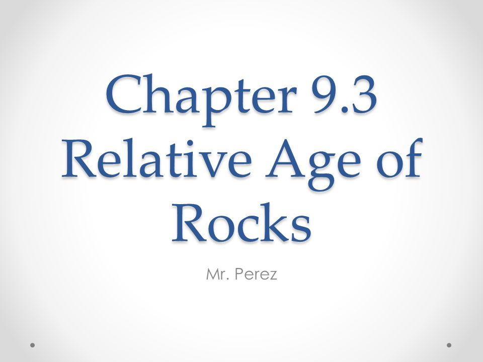 Chapter 9.3 Relative Age of Rocks Mr. Perez