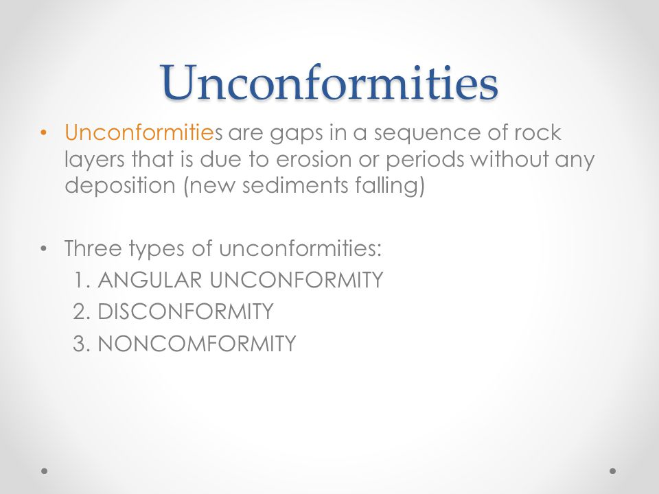 Unconformities Unconformities are gaps in a sequence of rock layers that is due to erosion or periods without any deposition (new sediments falling) Three types of unconformities: 1.ANGULAR UNCONFORMITY 2.DISCONFORMITY 3.NONCOMFORMITY