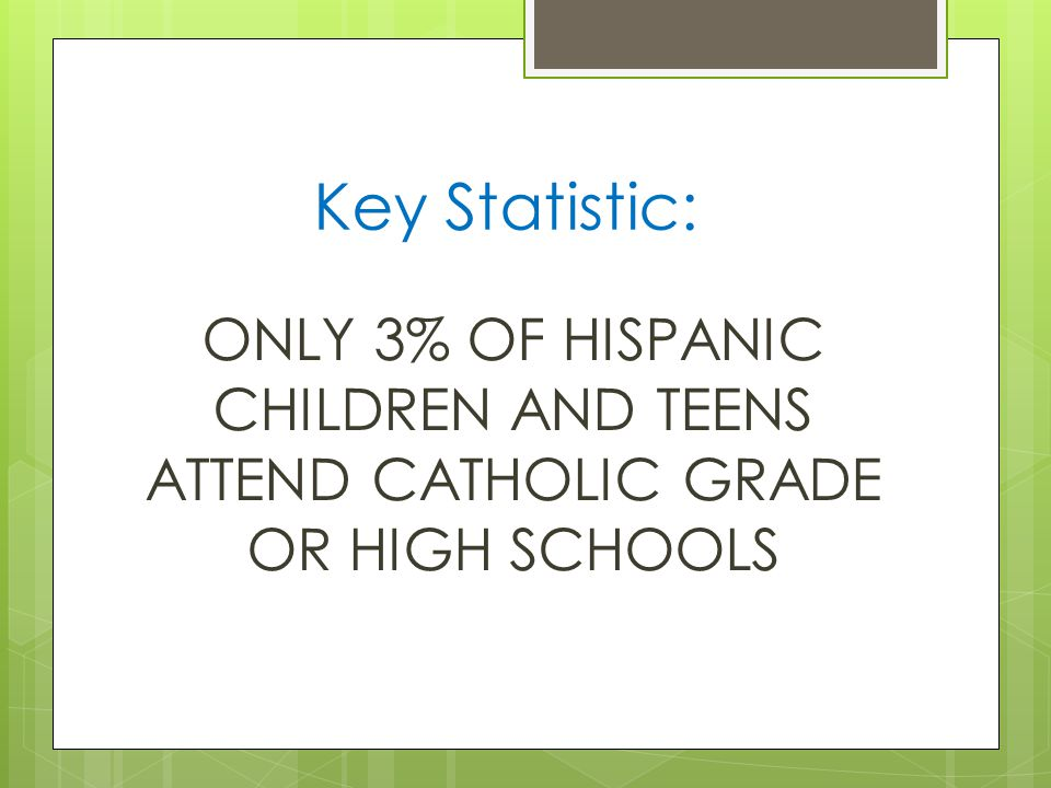 Key Statistic: ONLY 3% OF HISPANIC CHILDREN AND TEENS ATTEND CATHOLIC GRADE OR HIGH SCHOOLS