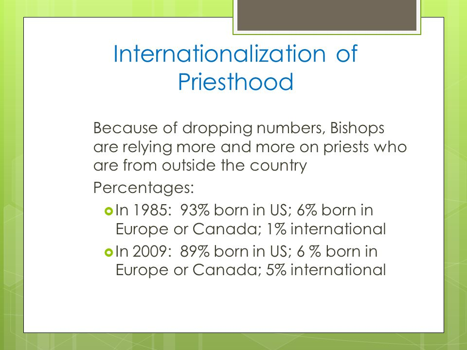 Internationalization of Priesthood Because of dropping numbers, Bishops are relying more and more on priests who are from outside the country Percentages:  In 1985: 93% born in US; 6% born in Europe or Canada; 1% international  In 2009: 89% born in US; 6 % born in Europe or Canada; 5% international