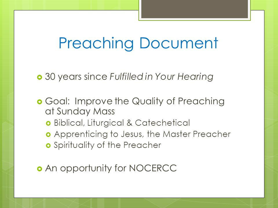 Preaching Document  30 years since Fulfilled in Your Hearing  Goal: Improve the Quality of Preaching at Sunday Mass  Biblical, Liturgical & Catechetical  Apprenticing to Jesus, the Master Preacher  Spirituality of the Preacher  An opportunity for NOCERCC