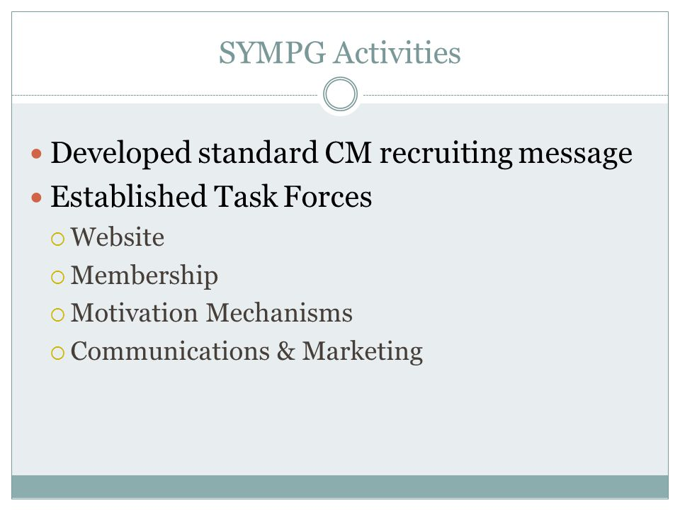 SYMPG Activities Developed standard CM recruiting message Established Task Forces  Website  Membership  Motivation Mechanisms  Communications & Ma