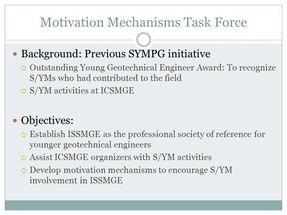Motivation Mechanisms Task Force Background: Previous SYMPG initiative  Outstanding Young Geotechnical Engineer Award: To recognize S/YMs who had contributed to the field  S/YM activities at ICSMGE Objectives:  Establish ISSMGE as the professional society of reference for younger geotechnical engineers  Assist ICSMGE organizers with S/YM activities  Develop motivation mechanisms to encourage S/YM involvement in ISSMGE