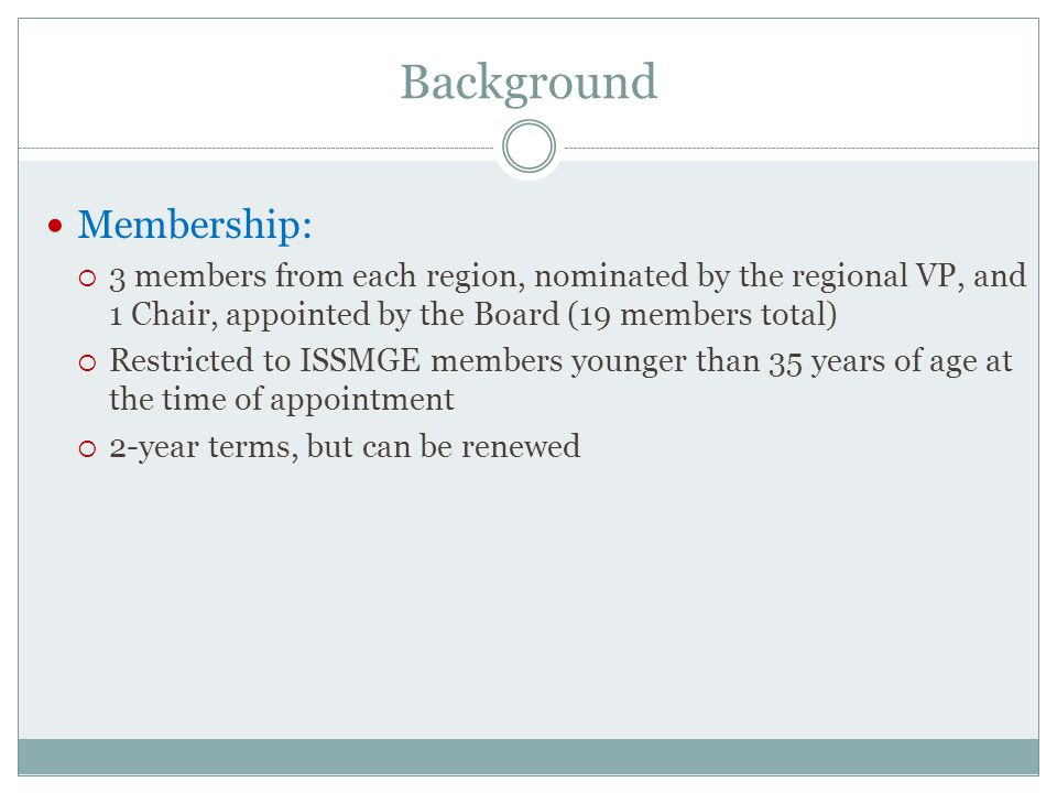 Background Membership:  3 members from each region, nominated by the regional VP, and 1 Chair, appointed by the Board (19 members total)  Restricted to ISSMGE members younger than 35 years of age at the time of appointment  2-year terms, but can be renewed