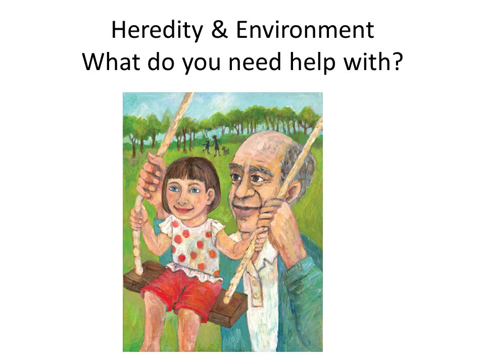 Heredity & Environment What do you need help with