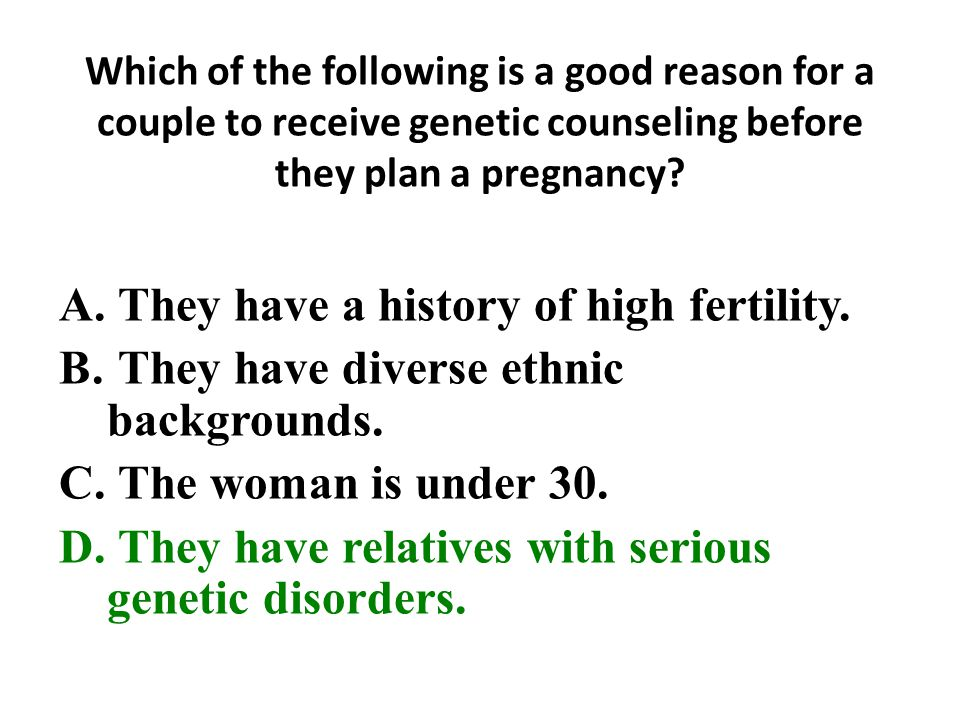 Which of the following is a good reason for a couple to receive genetic counseling before they plan a pregnancy.