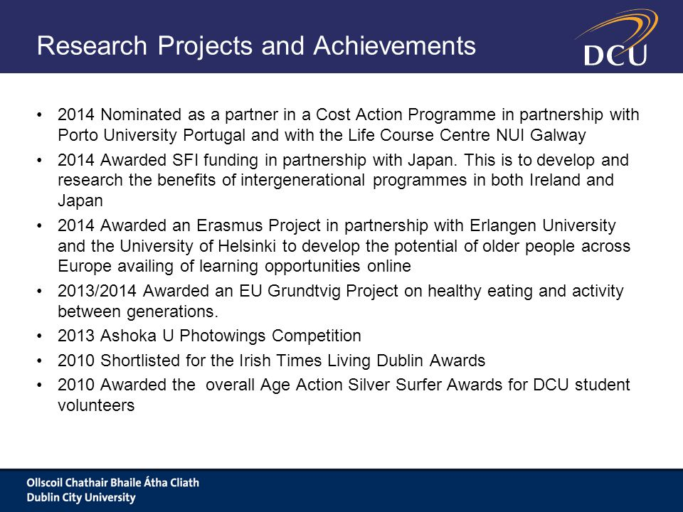 Research Projects and Achievements 2014 Nominated as a partner in a Cost Action Programme in partnership with Porto University Portugal and with the Life Course Centre NUI Galway 2014 Awarded SFI funding in partnership with Japan.