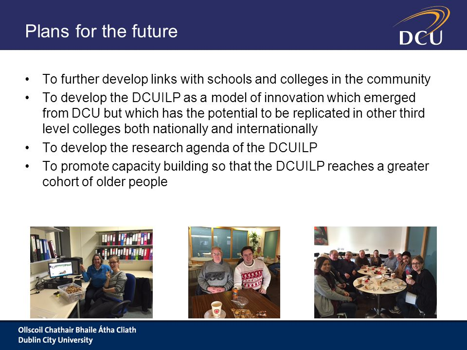 Plans for the future To further develop links with schools and colleges in the community To develop the DCUILP as a model of innovation which emerged from DCU but which has the potential to be replicated in other third level colleges both nationally and internationally To develop the research agenda of the DCUILP To promote capacity building so that the DCUILP reaches a greater cohort of older people