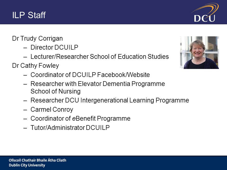 ILP Staff Dr Trudy Corrigan –Director DCUILP –Lecturer/Researcher School of Education Studies Dr Cathy Fowley –Coordinator of DCUILP Facebook/Website –Researcher with Elevator Dementia Programme School of Nursing –Researcher DCU Intergenerational Learning Programme –Carmel Conroy –Coordinator of eBenefit Programme –Tutor/Administrator DCUILP