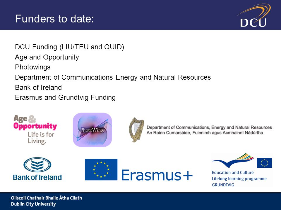Funders to date: DCU Funding (LIU/TEU and QUID) Age and Opportunity Photowings Department of Communications Energy and Natural Resources Bank of Ireland Erasmus and Grundtvig Funding