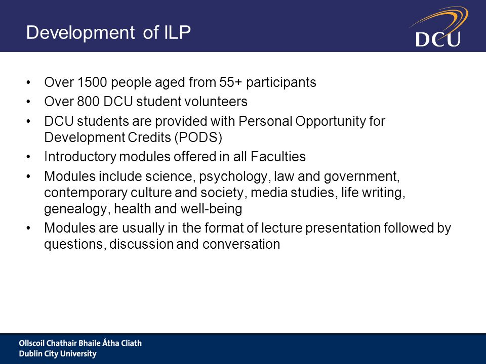 Development of ILP Over 1500 people aged from 55+ participants Over 800 DCU student volunteers DCU students are provided with Personal Opportunity for Development Credits (PODS) Introductory modules offered in all Faculties Modules include science, psychology, law and government, contemporary culture and society, media studies, life writing, genealogy, health and well-being Modules are usually in the format of lecture presentation followed by questions, discussion and conversation