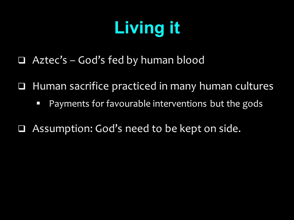 Living it  Aztec's – God's fed by human blood  Human sacrifice practiced in many human cultures  Payments for favourable interventions but the gods  Assumption: God's need to be kept on side.
