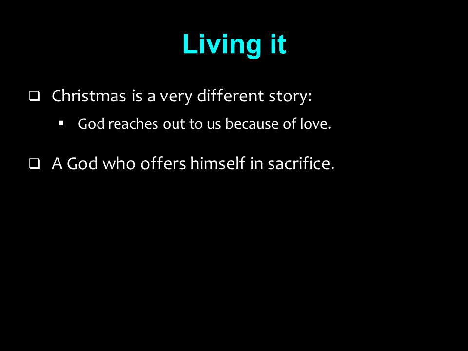 Living it  Christmas is a very different story:  God reaches out to us because of love.