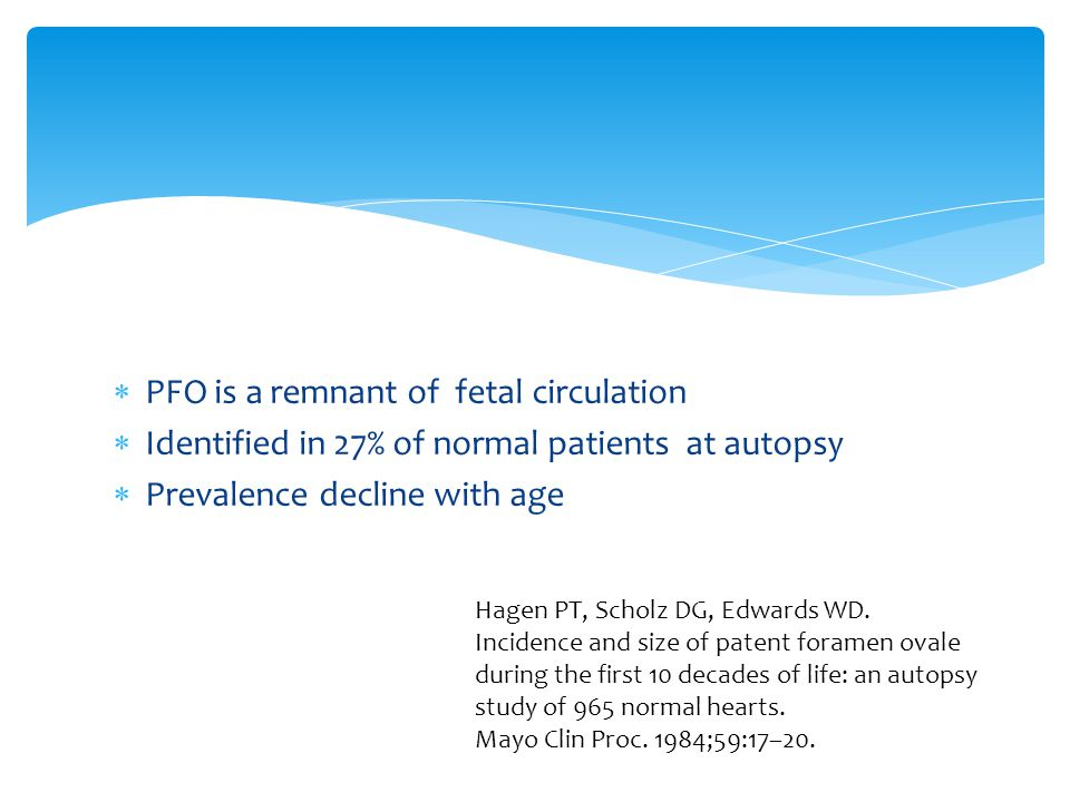  PFO is a remnant of fetal circulation  Identified in 27% of normal patients at autopsy  Prevalence decline with age Hagen PT, Scholz DG, Edwards WD.