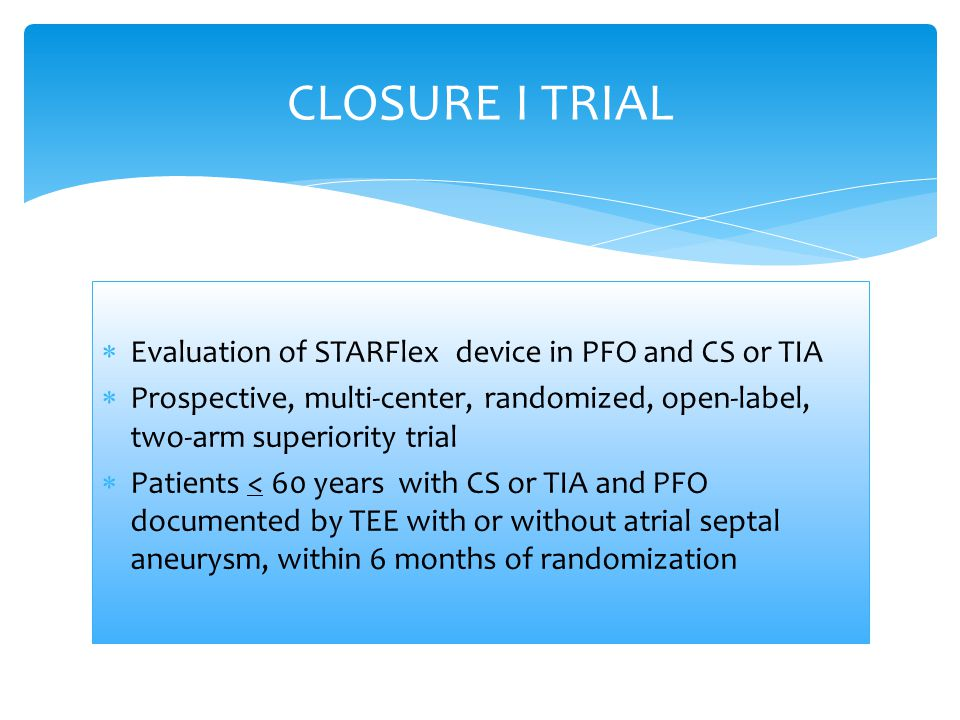  Evaluation of STARFlex device in PFO and CS or TIA  Prospective, multi-center, randomized, open-label, two-arm superiority trial  Patients < 60 years with CS or TIA and PFO documented by TEE with or without atrial septal aneurysm, within 6 months of randomization CLOSURE I TRIAL