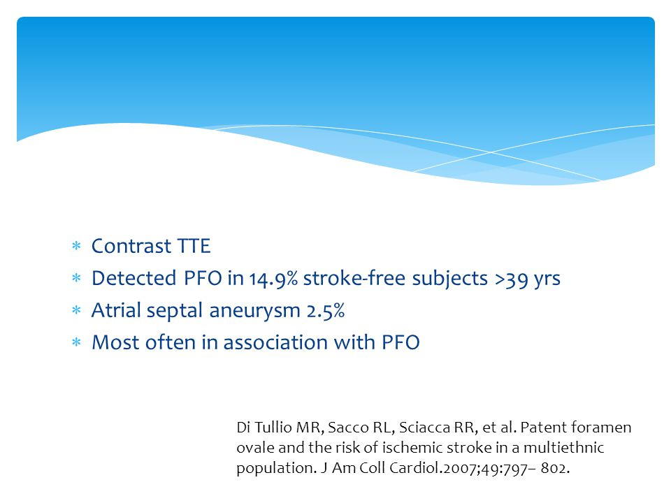  Contrast TTE  Detected PFO in 14.9% stroke-free subjects >39 yrs  Atrial septal aneurysm 2.5%  Most often in association with PFO Di Tullio MR, S