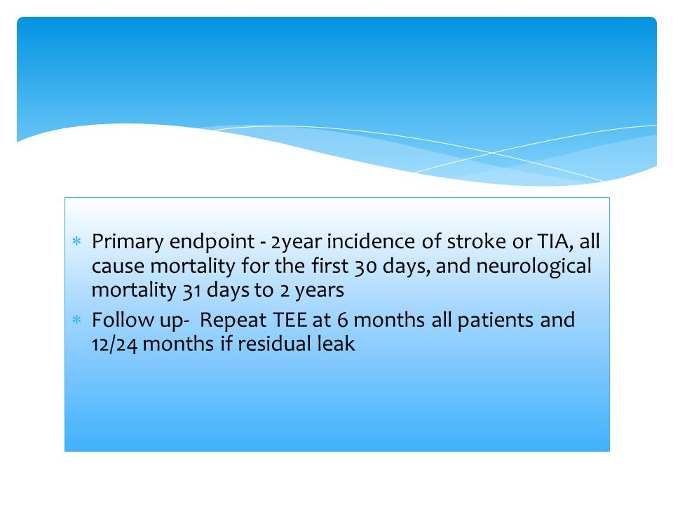  Primary endpoint - 2year incidence of stroke or TIA, all cause mortality for the first 30 days, and neurological mortality 31 days to 2 years  Foll