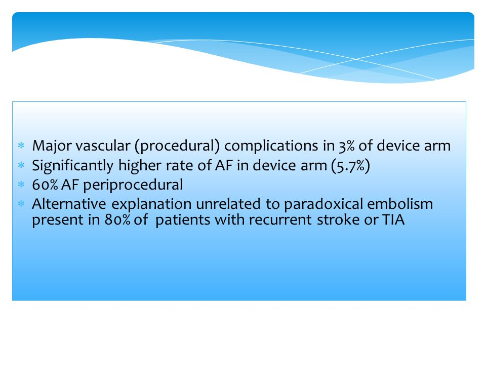  Major vascular (procedural) complications in 3% of device arm  Significantly higher rate of AF in device arm (5.7%)  60% AF periprocedural  Alter