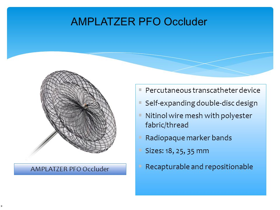 Percutaneous transcatheter device  Self-expanding double-disc design  Nitinol wire mesh with polyester fabric/thread  Radiopaque marker bands  Sizes: 18, 25, 35 mm  Recapturable and repositionable AMPLATZER PFO Occluder *
