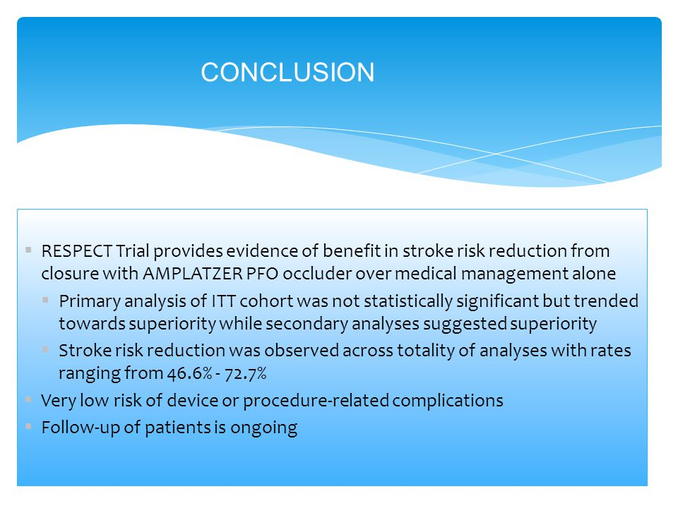 CONCLUSION  RESPECT Trial provides evidence of benefit in stroke risk reduction from closure with AMPLATZER PFO occluder over medical management alone  Primary analysis of ITT cohort was not statistically significant but trended towards superiority while secondary analyses suggested superiority  Stroke risk reduction was observed across totality of analyses with rates ranging from 46.6% - 72.7%  Very low risk of device or procedure-related complications  Follow-up of patients is ongoing