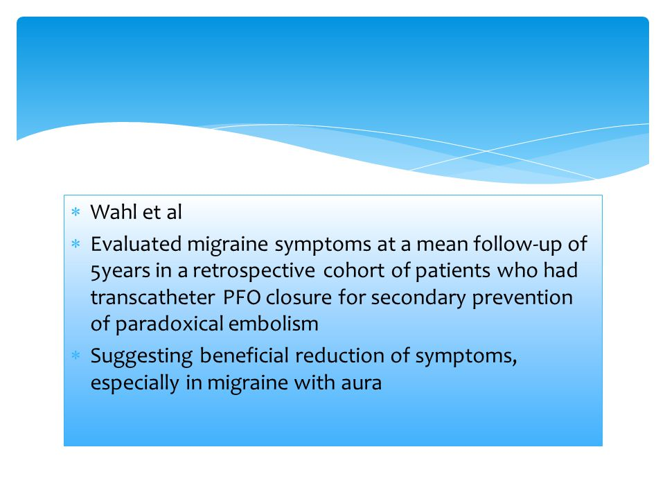  Wahl et al  Evaluated migraine symptoms at a mean follow-up of 5years in a retrospective cohort of patients who had transcatheter PFO closure for secondary prevention of paradoxical embolism  Suggesting beneficial reduction of symptoms, especially in migraine with aura