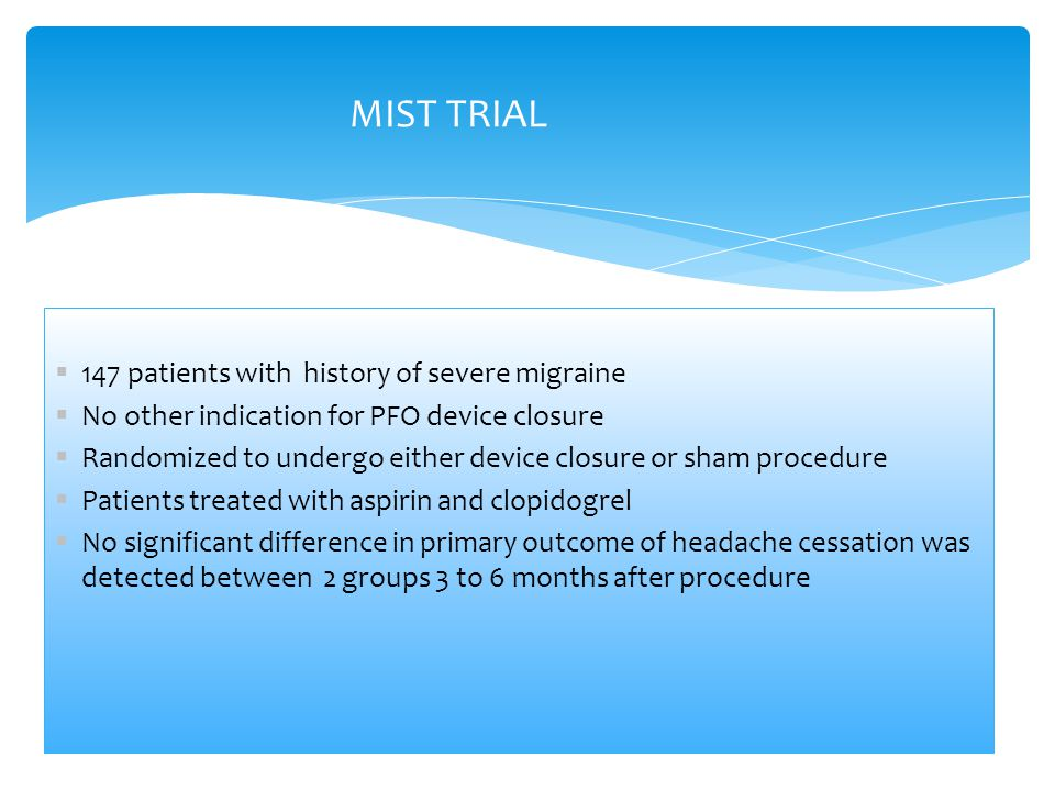  147 patients with history of severe migraine  No other indication for PFO device closure  Randomized to undergo either device closure or sham procedure  Patients treated with aspirin and clopidogrel  No significant difference in primary outcome of headache cessation was detected between 2 groups 3 to 6 months after procedure MIST TRIAL