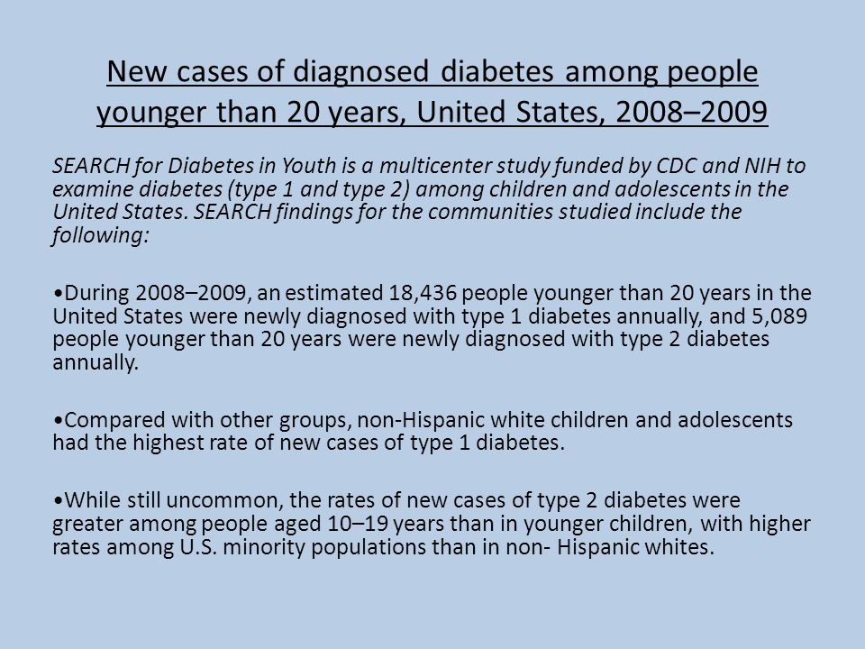 New cases of diagnosed diabetes among people younger than 20 years, United States, 2008–2009 SEARCH for Diabetes in Youth is a multicenter study funded by CDC and NIH to examine diabetes (type 1 and type 2) among children and adolescents in the United States.