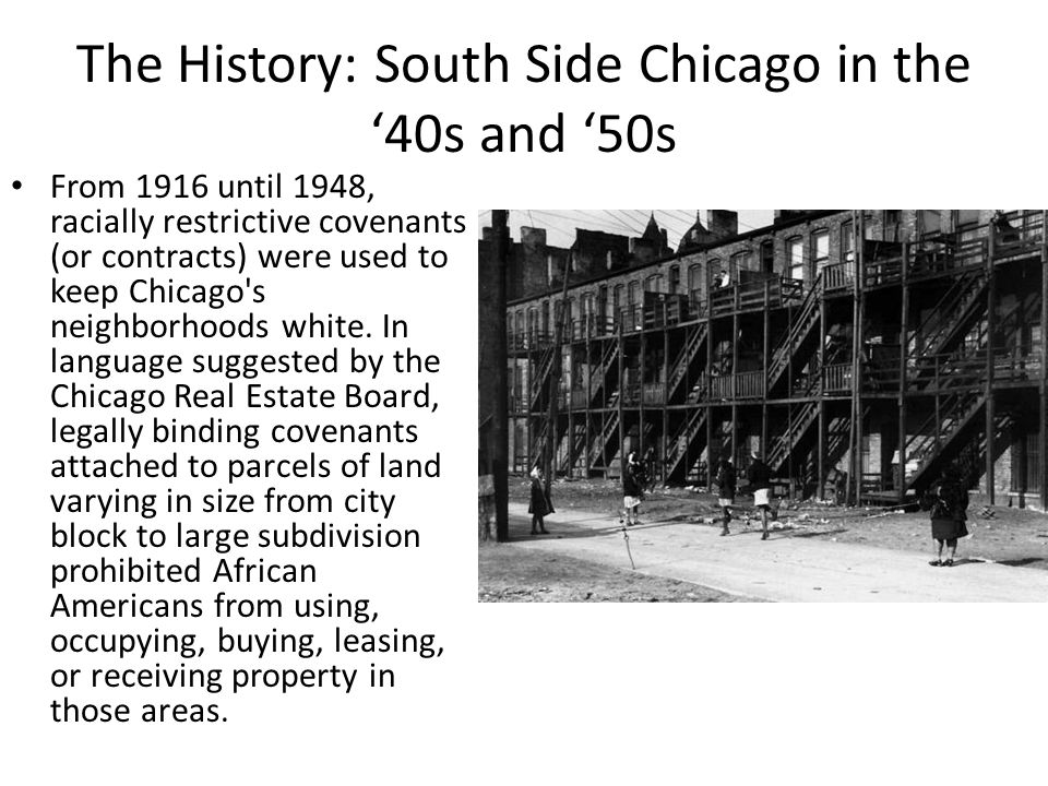 The History: South Side Chicago in the '40s and '50s From 1916 until 1948, racially restrictive covenants (or contracts) were used to keep Chicago s neighborhoods white.