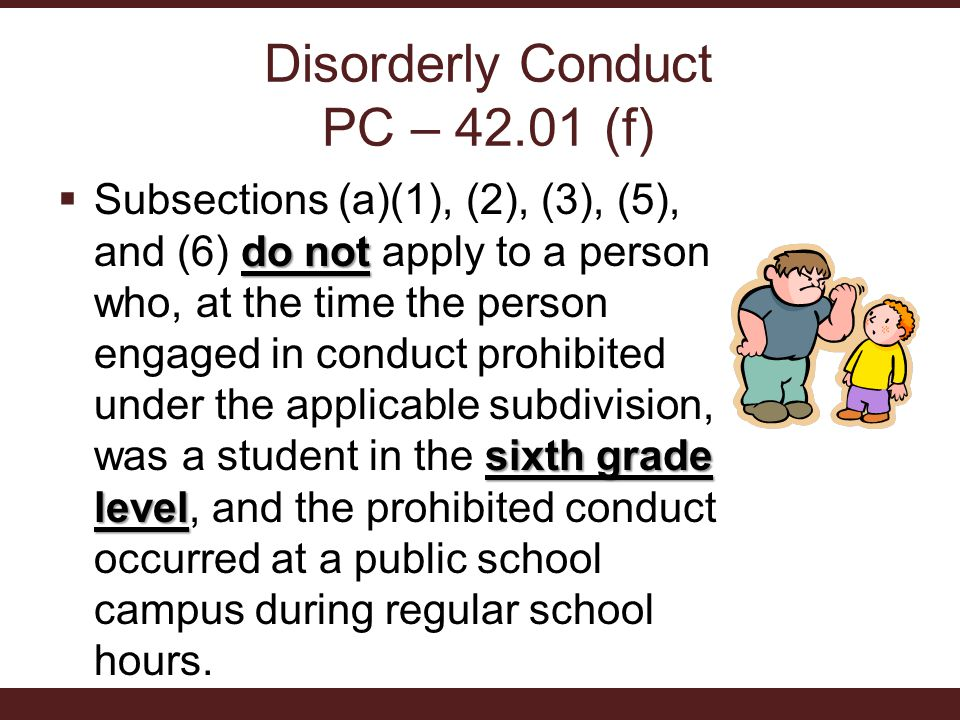 Disorderly Conduct PC – 42.01 (f) do not sixth grade level  Subsections (a)(1), (2), (3), (5), and (6) do not apply to a person who, at the time the person engaged in conduct prohibited under the applicable subdivision, was a student in the sixth grade level, and the prohibited conduct occurred at a public school campus during regular school hours.