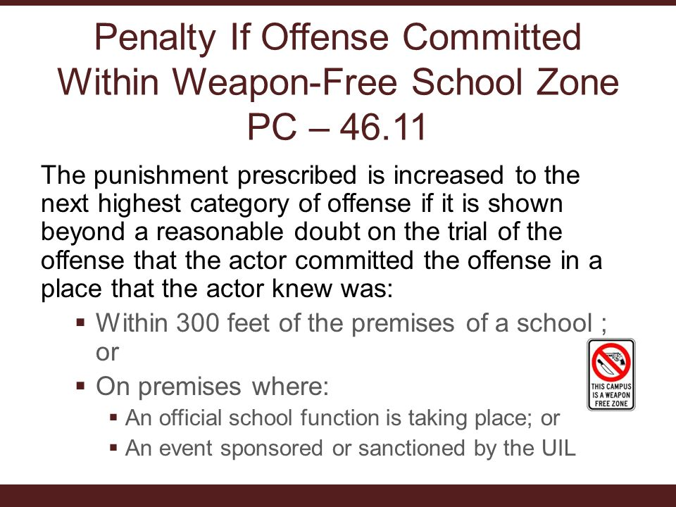 Penalty If Offense Committed Within Weapon-Free School Zone PC – 46.11 The punishment prescribed is increased to the next highest category of offense if it is shown beyond a reasonable doubt on the trial of the offense that the actor committed the offense in a place that the actor knew was:  Within 300 feet of the premises of a school ; or  On premises where:  An official school function is taking place; or  An event sponsored or sanctioned by the UIL