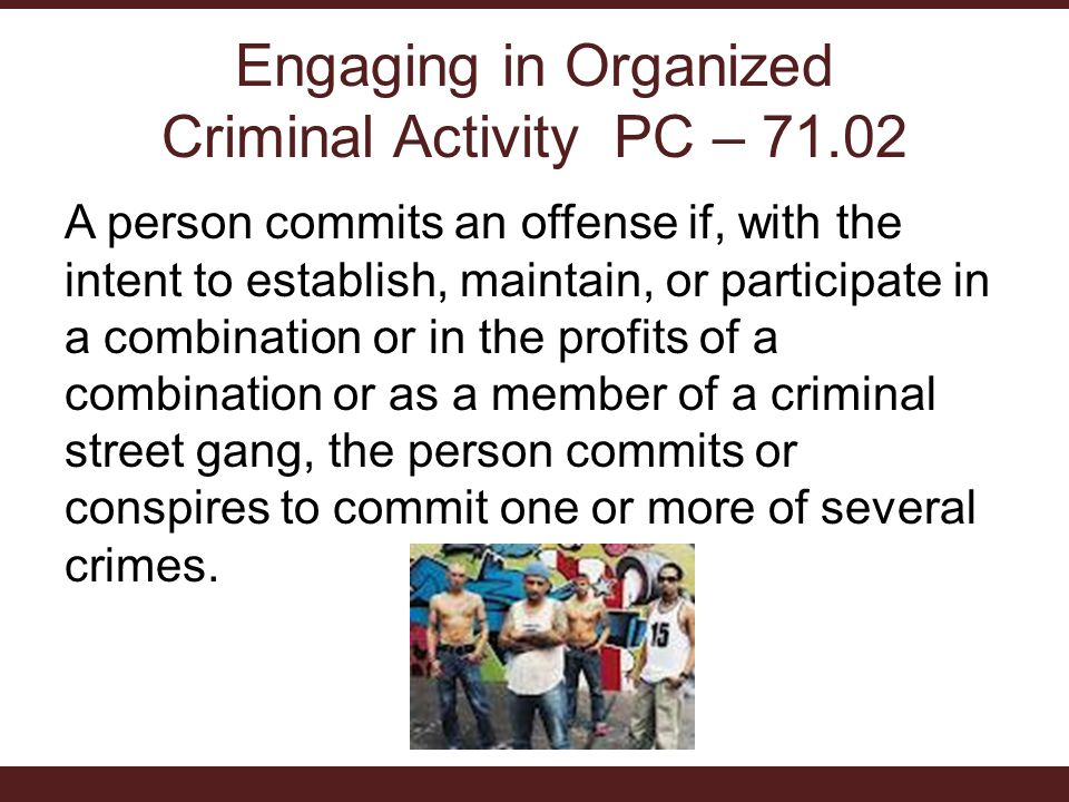 Engaging in Organized Criminal Activity PC – 71.02 A person commits an offense if, with the intent to establish, maintain, or participate in a combination or in the profits of a combination or as a member of a criminal street gang, the person commits or conspires to commit one or more of several crimes.