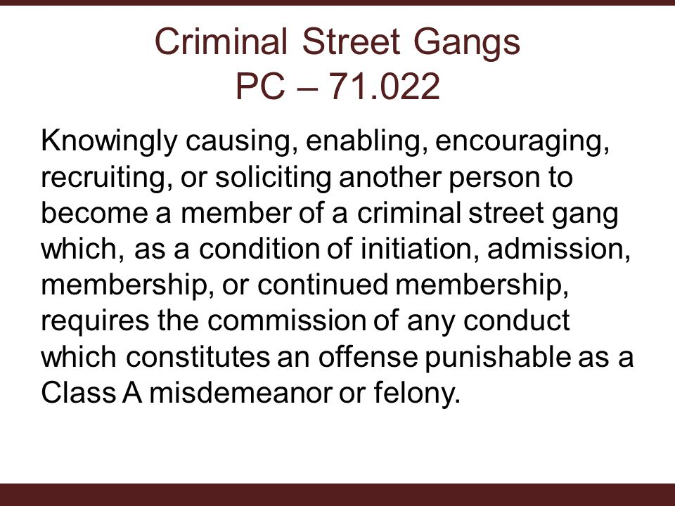 Criminal Street Gangs PC – 71.022 Knowingly causing, enabling, encouraging, recruiting, or soliciting another person to become a member of a criminal street gang which, as a condition of initiation, admission, membership, or continued membership, requires the commission of any conduct which constitutes an offense punishable as a Class A misdemeanor or felony.