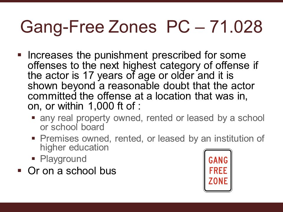 Gang-Free Zones PC – 71.028  Increases the punishment prescribed for some offenses to the next highest category of offense if the actor is 17 years of age or older and it is shown beyond a reasonable doubt that the actor committed the offense at a location that was in, on, or within 1,000 ft of :  any real property owned, rented or leased by a school or school board  Premises owned, rented, or leased by an institution of higher education  Playground  Or on a school bus
