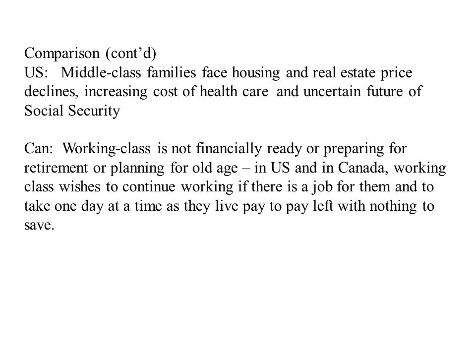 Comparison (cont'd) US: Middle-class families face housing and real estate price declines, increasing cost of health care and uncertain future of Social Security Can: Working-class is not financially ready or preparing for retirement or planning for old age – in US and in Canada, working class wishes to continue working if there is a job for them and to take one day at a time as they live pay to pay left with nothing to save.
