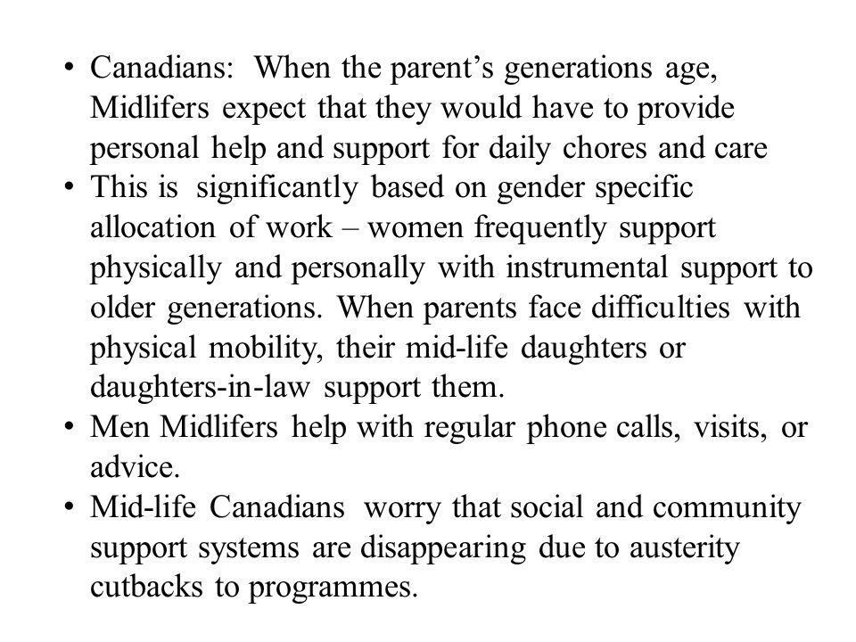 Canadians: When the parent's generations age, Midlifers expect that they would have to provide personal help and support for daily chores and care This is significantly based on gender specific allocation of work – women frequently support physically and personally with instrumental support to older generations.