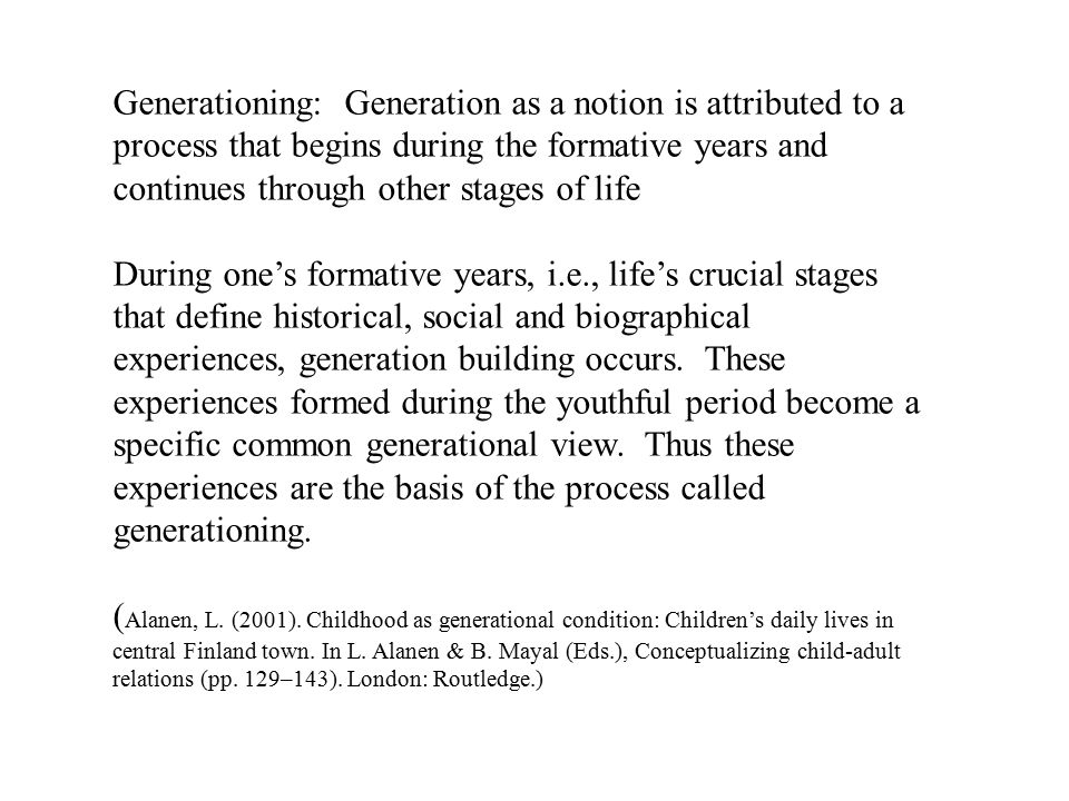 Generationing: Generation as a notion is attributed to a process that begins during the formative years and continues through other stages of life During one's formative years, i.e., life's crucial stages that define historical, social and biographical experiences, generation building occurs.