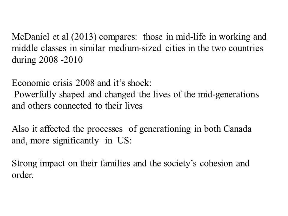 McDaniel et al (2013) compares: those in mid-life in working and middle classes in similar medium-sized cities in the two countries during 2008 -2010 Economic crisis 2008 and it's shock: Powerfully shaped and changed the lives of the mid-generations and others connected to their lives Also it affected the processes of generationing in both Canada and, more significantly in US: Strong impact on their families and the society's cohesion and order.