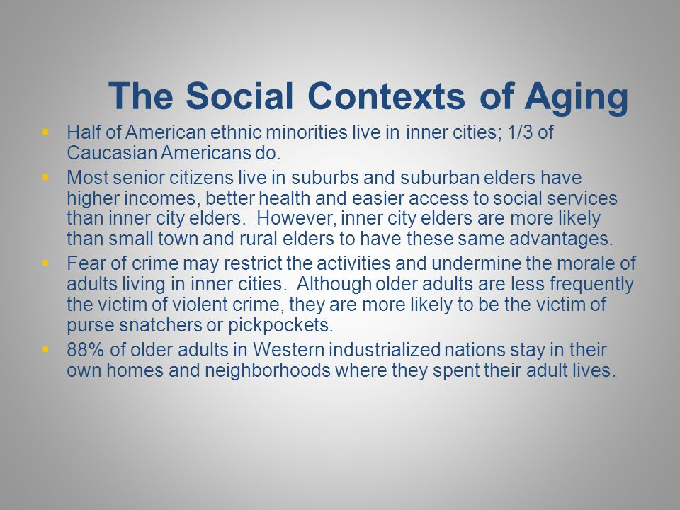 The Social Contexts of Aging  Half of American ethnic minorities live in inner cities; 1/3 of Caucasian Americans do.  Most senior citizens live in