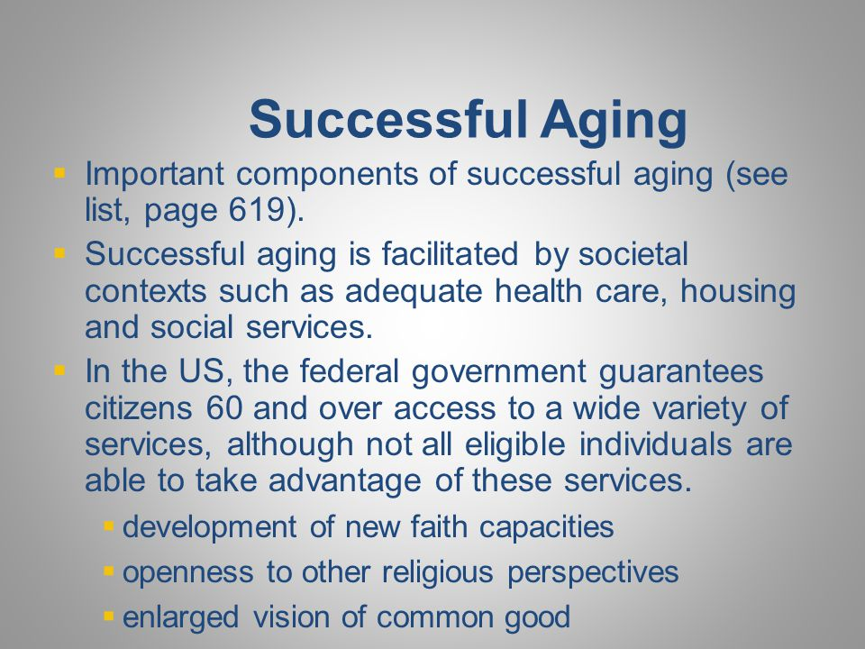 Successful Aging  Important components of successful aging (see list, page 619).  Successful aging is facilitated by societal contexts such as adequ