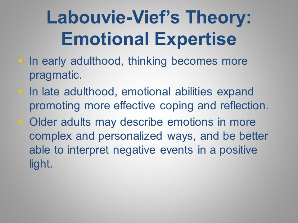 Labouvie-Vief's Theory: Emotional Expertise  In early adulthood, thinking becomes more pragmatic.  In late adulthood, emotional abilities expand pro