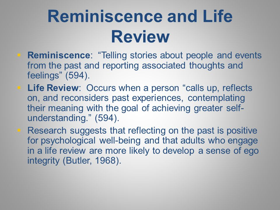 """Reminiscence and Life Review  Reminiscence: """"Telling stories about people and events from the past and reporting associated thoughts and feelings"""" (5"""