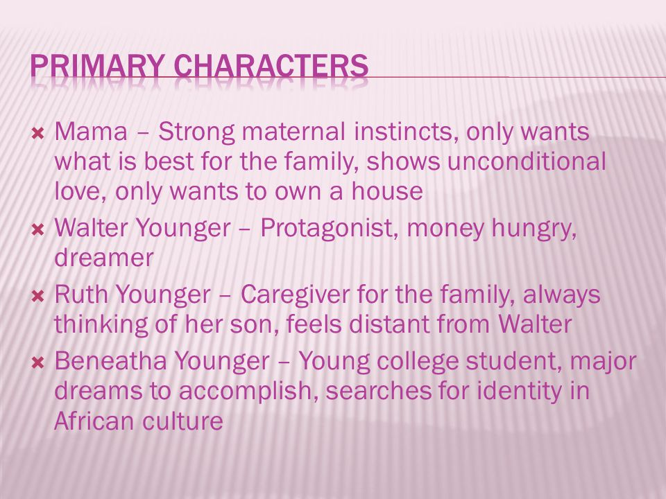  Mama – Strong maternal instincts, only wants what is best for the family, shows unconditional love, only wants to own a house  Walter Younger – Pro