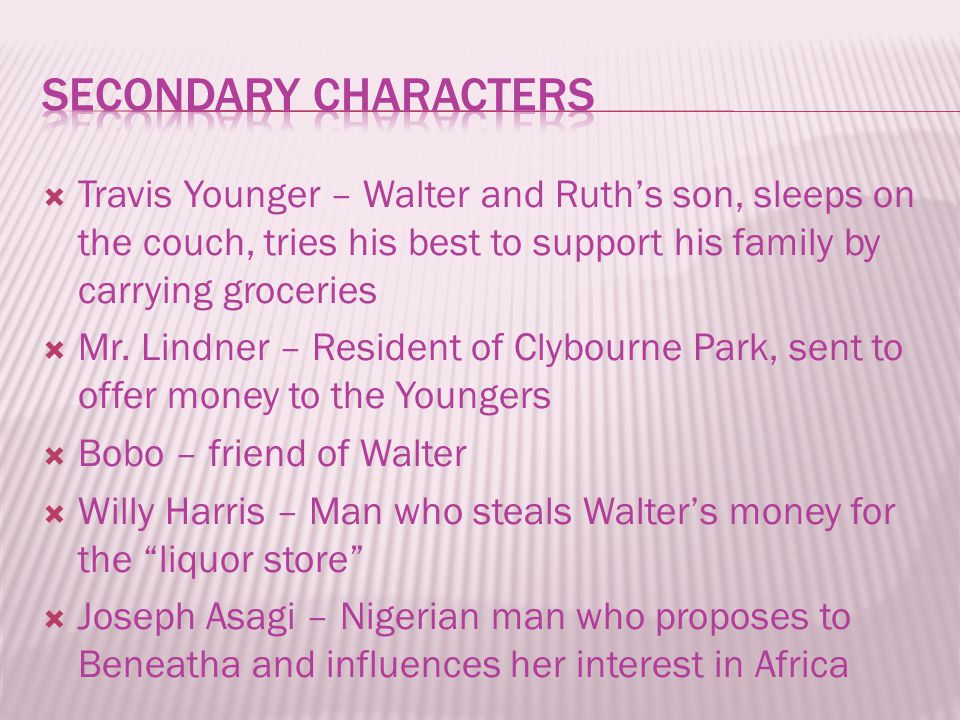  Travis Younger – Walter and Ruth's son, sleeps on the couch, tries his best to support his family by carrying groceries  Mr. Lindner – Resident of