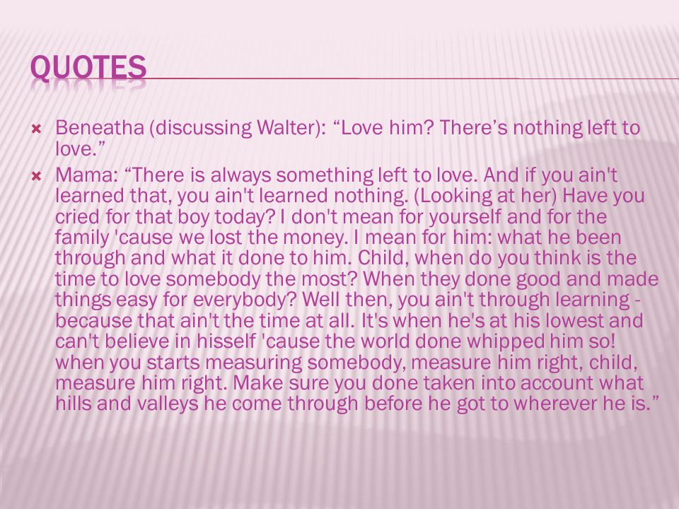 " Beneatha (discussing Walter): ""Love him? There's nothing left to love.""  Mama: ""There is always something left to love. And if you ain't learned th"